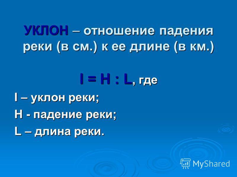 УКЛОН – отношение падения реки (в см.) к ее длине (в км.) I = H : L, где I – уклон реки; H - падение реки; L – длина реки.