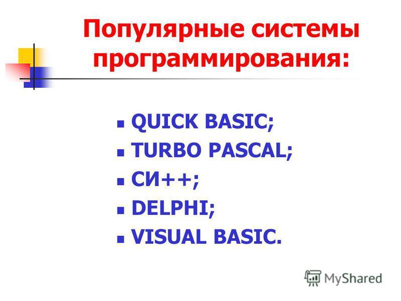 Популярные системы программирования: QUICK BASIC; TURBO PASCAL; СИ++; DELPHI; VISUAL BASIC.