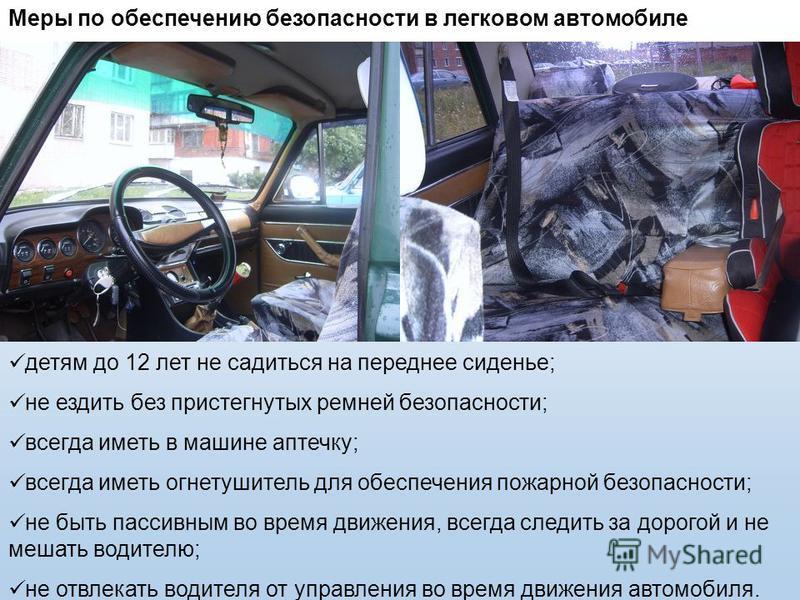 Меры по обеспечению безопасности в легковом автомобиле детям до 12 лет не садиться на переднее сиденье; не ездить без пристегнутых ремней безопасности; всегда иметь в машине аптечку; всегда иметь огнетушитель для обеспечения пожарной безопасности; не