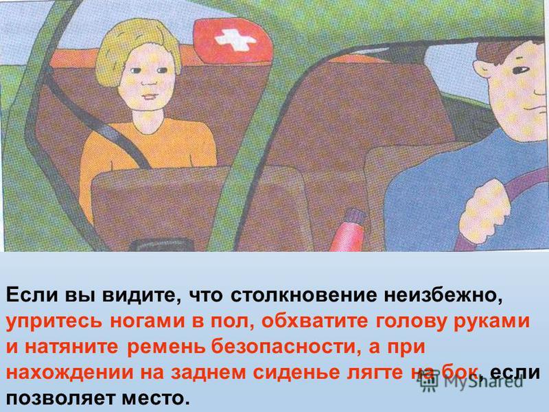Если вы видите, что столкновение неизбежно, упритесь ногами в пол, обхватите голову руками и натяните ремень безопасности, а при нахождении на заднем сиденье лягте на бок, если позволяет место.