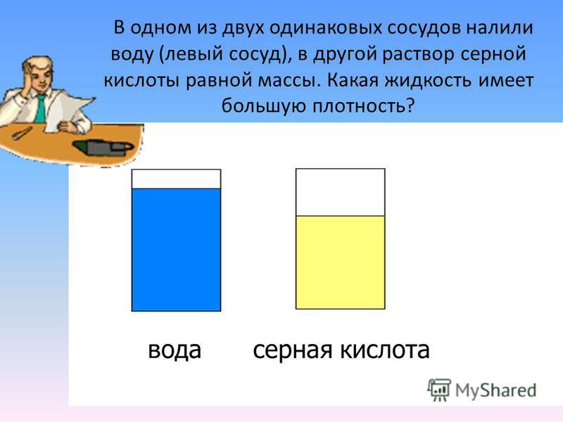 В одном из двух одинаковых сосудов налили воду (левый сосуд), в другой раствор серной кислоты равной массы. Какая жидкость имеет большую плотность? вода серная кислота
