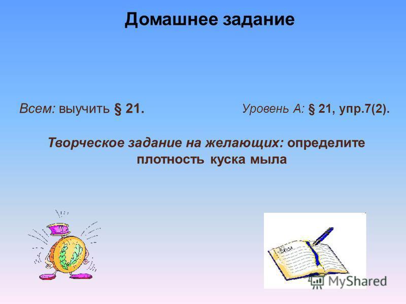 Домашнее задание Всем: выучить § 21. Уровень А: § 21, упр.7(2). Творческое задание на желающих: определите плотность куска мыла