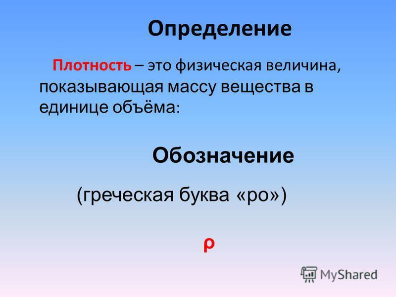 Определение Плотность – это физическая величина, показывающая массу вещества в единице объёма : (греческая буква «ро») ρ Обозначение