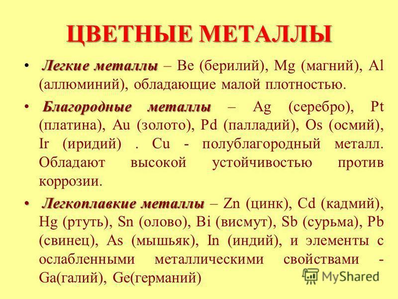 ЦВЕТНЫЕ МЕТАЛЛЫ Легкие металлы Легкие металлы – Ве (бериллий), Mg (магний), Al (алюминий), обладающие малой плотностью. Благородные металлы Благородные металлы – Ag (серебро), Pt (платина), Au (золото), Pd (палладий), Os (осмий), Ir (иридий). Сu - по