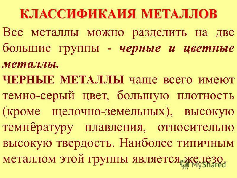 КЛАССИФИКАИЯ МЕТАЛЛОВ Все металлы можно разделить на две большие группы - черные и цветные металлы. ЧЕРНЫЕ МЕТАЛЛЫ чаще всего имеют темно-серый цвет, большую плотность (кроме щелочно-земельных), высокую тем ȇ натуру плавления, относительно высокую тв