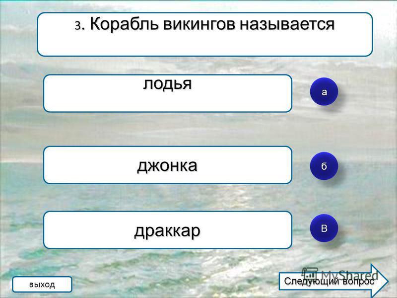 а б ВВ 3. Корабль викингов называется ладья джонка драккар выход Следующий вопрос Следующий вопрос