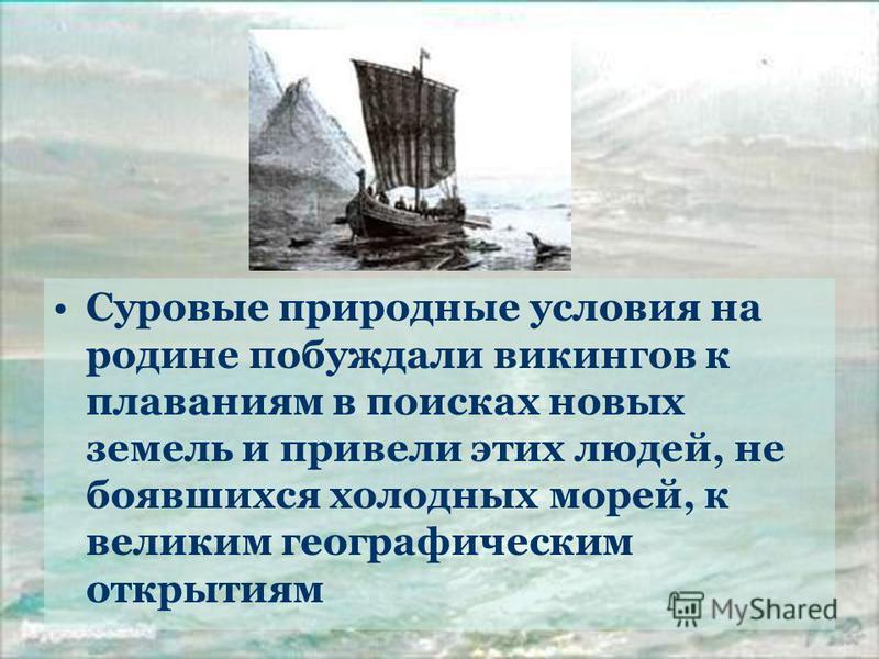 Суровые природные условия на родине побуждали викингов к плаваниям в поисках новых земель и привели этих людей, не боявшихся холодных морей, к великим географическим открытиям