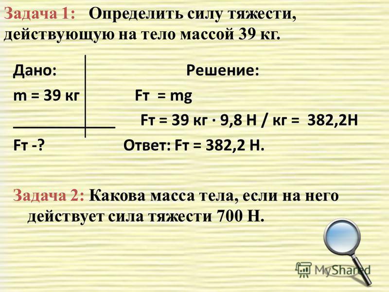 Дано: Решение: m = 39 кг Fт = mg ____________ Fт = 39 кг · 9,8 Н / кг = 382,2Н Fт -? Ответ: Fт = 382,2 Н. Задача 2: Какова масса тела, если на него действует сила тяжести 700 Н. Задача 1: Определить силу тяжести, действующую на тело массой 39 кг.