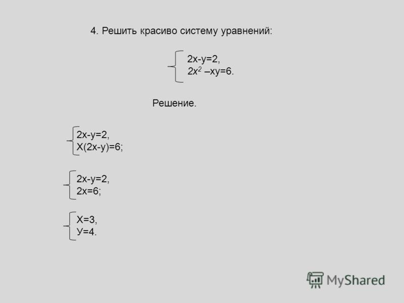 4. Решить красиво систему уравнений: 2 х-у=2, 2x 2 –ху=6. 2 х-у=2, Х(2 х-у)=6; 2 х-у=2, 2 х=6; Х=3, У=4. Решение.