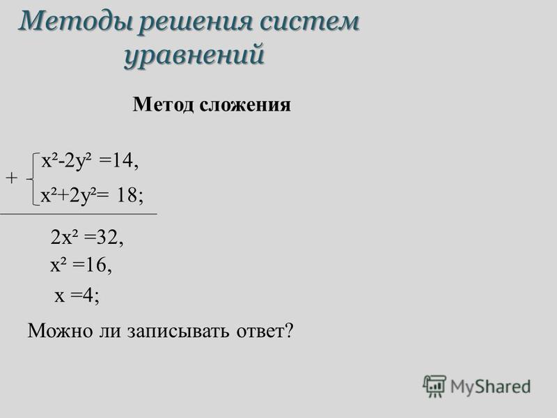 Методы решения систем уравнений Метод сложения x²-2y² =14, x²+2y²= 18; 2x² =32, + x² =16, x =4; Можно ли записывать ответ?