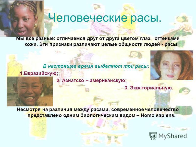 Человеческие расы. Мы все разные: отличаемся друг от друга цветом глаз, оттенками кожи. Эти признаки различают целые общности людей - расы. В настоящее время выделяют три расы: 1.Евразийскую; 2. Азиатско – американскую; 3. Экваториальную. Несмотря на