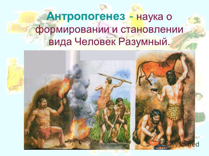Антропогенез - наука о формировании и становлении вида Человек Разумный.