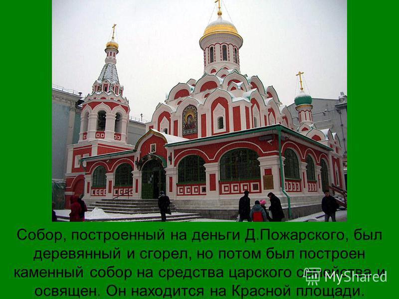 Собор, построенный на деньги Д.Пожарского, был деревянный и сгорел, но потом был построен каменный собор на средства царского семейства и освящен. Он находится на Красной площади.
