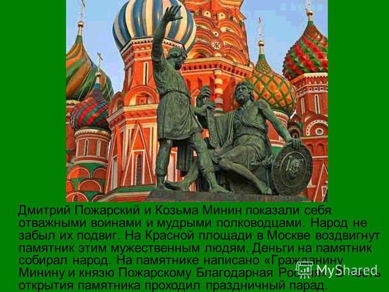 Дмитрий Пожарский и Козьма Минин показали себя отважными воинами и мудрыми полководцами. Народ не забыл их подвиг. На Красной площади в Москве воздвигнут памятник этим мужественным людям. Деньги на памятник собирал народ. На памятнике написано «Гражд