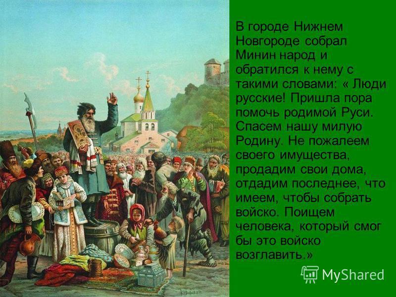 В городе Нижнем Новгороде собрал Минин народ и обратился к нему с такими словами: « Люди русские! Пришла пора помочь родимой Руси. Спасем нашу милую Родину. Не пожалеем своего имущества, продадим свои дома, отдадим последнее, что имеем, чтобы собрать