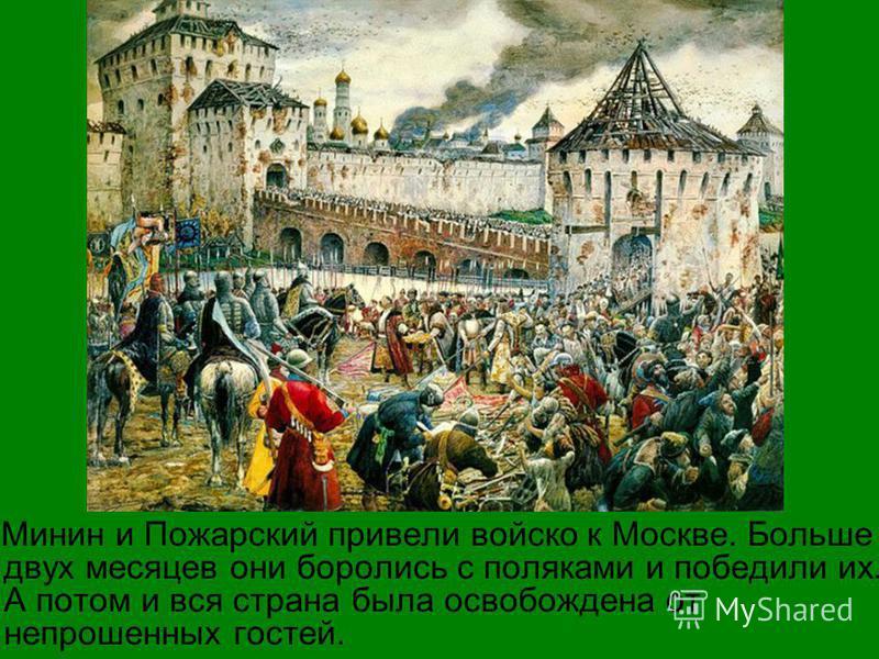 Минин и Пожарский привели войско к Москве. Больше двух месяцев они боролись с поляками и победили их. А потом и вся страна была освобождена от непрошенных гостей.