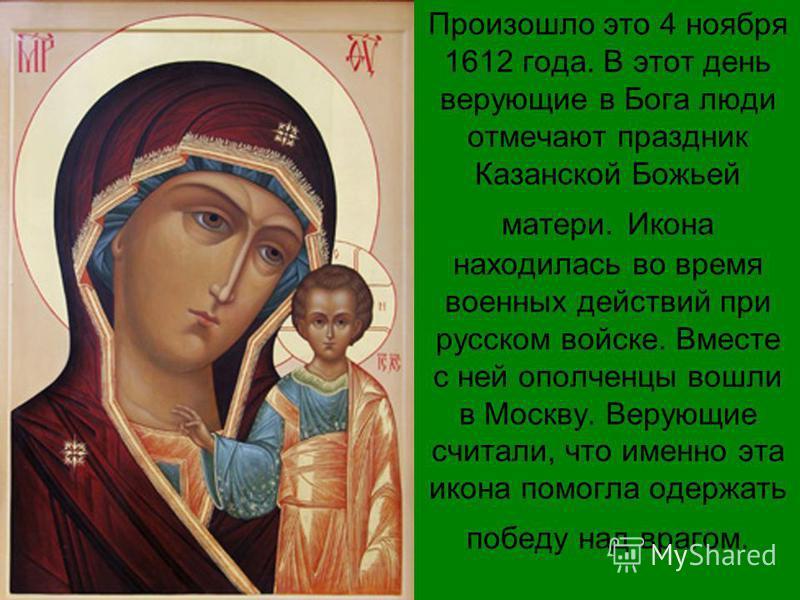 Произошло это 4 ноября 1612 года. В этот день верующие в Бога люди отмечают праздник Казанской Божьей матери. Икона находилась во время военных действий при русском войске. Вместе с ней ополченцы вошли в Москву. Верующие считали, что именно эта икона