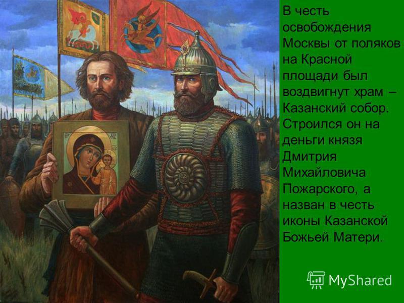 В честь освобождения Москвы от поляков на Красной площади был воздвигнут храм – Казанский собор. Строился он на деньги князя Дмитрия Михайловича Пожарского, а назван в честь иконы Казанской Божьей Матери.