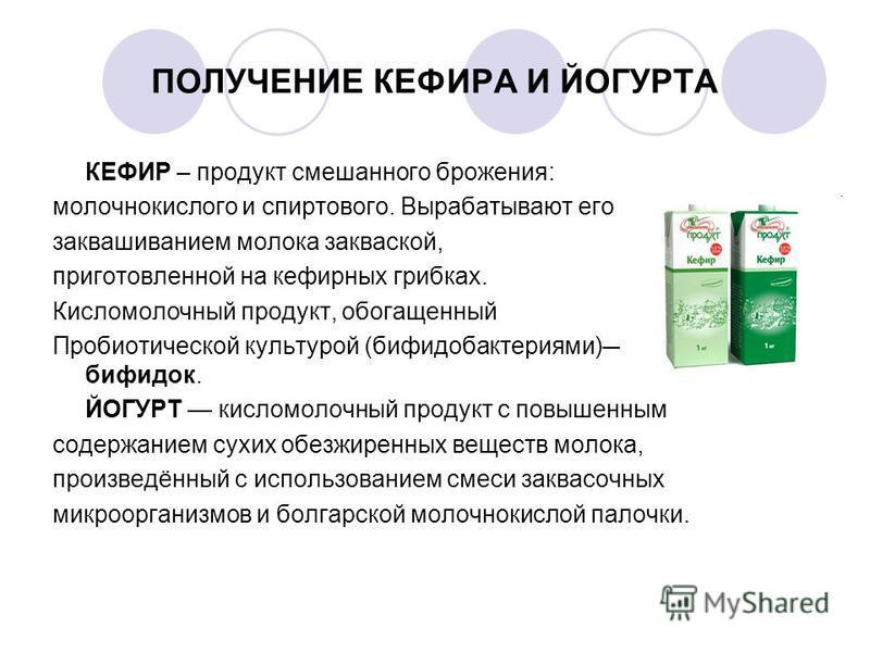 ПОЛУЧЕНИЕ КЕФИРА И ЙОГУРТА КЕФИР – продукт смешанного брожения: молочнокислого и спиртового. Вырабатывают его заквашиванием молока закваской, приготовленной на кефирных грибках. Кисломолочный продукт, обогащенный Пробиотической культурой (бифидобакте
