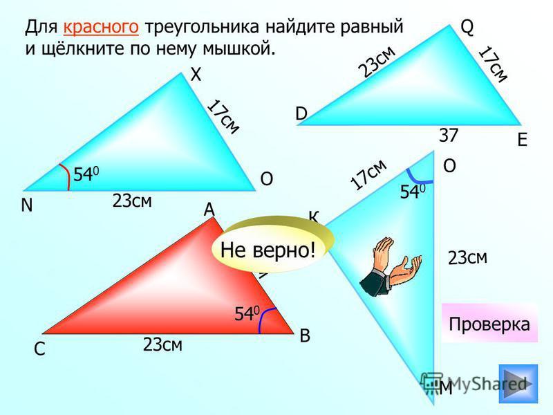 К 17 см 23 см Для красного треугольника найдите равный и щёлкните по нему мышкой. 23 см 17 см 37 54 0 Проверка 54 0 Не верно! С А О М В N X O D E Q