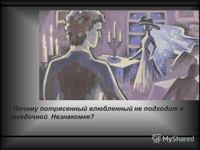 - Почему потрясенный влюбленный не подходит к загадочной Незнакомке?