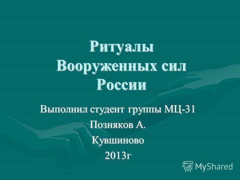 Ритуалы Вооруженных сил России Выполнил студент группы МЦ-31 Позняков А. Кувшиново 2013 г