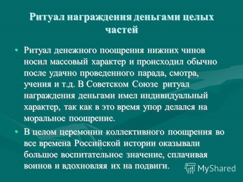 Ритуал награждения деньгами целых частей Ритуал денежного поощрения нижних чинов носил массовый характер и происходил обычно после удачно проведенного парада, смотра, учения и т.д. В Советском Союзе ритуал награждения деньгами имел индивидуальный хар