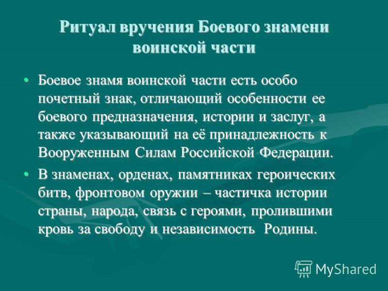Ритуал вручения Боевого знамени воинской части Боевое знамя воинской части есть особо почетный знак, отличающий особенности ее боевого предназначения, истории и заслуг, а также указывающий на её принадлежность к Вооруженным Силам Российской Федерации