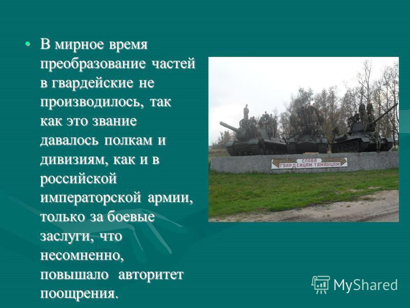 В мирное время преобразование частей в гвардейские не производилось, так как это звание давалось полкам и дивизиям, как и в российской императорской армии, только за боевые заслуги, что несомненно, повышало авторитет поощрения. В мирное время преобра