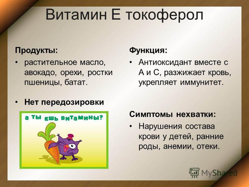 Витамин Е токоферол Продукты: растительное масло, авокадо, орехи, ростки пшеницы, батат. Функция: Антиоксидант вместе с А и С, разжижает кровь, укрепляет иммунитет. Нет передозировки Симптомы нехватки: Нарушения состава крови у детей, ранние роды, ан