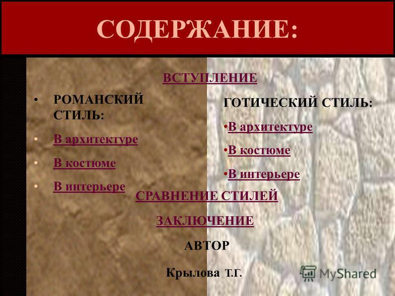 СОДЕРЖАНИЕ: ВСТУПЛЕНИЕ РОМАНСКИЙ СТИЛЬ: В архитектуре В костюме В интерьере ГОТИЧЕСКИЙ СТИЛЬ: В архитектуре В костюме В интерьере СРАВНЕНИЕ СТИЛЕЙ ЗАКЛЮЧЕНИЕ АВТОР Крылова Т.Г.