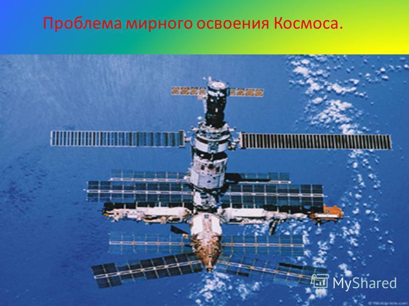 Проблема мирного освоения Космоса. Сущность: истощение озонового слоя, возникновение парникового эффекта, накопление космического мусора. Причины возникновения: выход в космическое пространство многих стран. Пути решения: отказ от военных программ, п