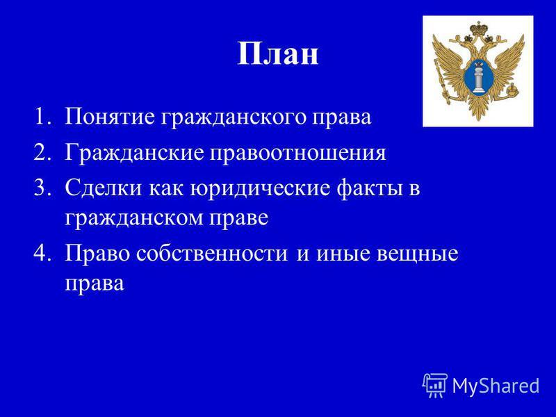 План 1. Понятие гражданского права 2. Гражданские правоотношения 3. Сделки как юридические факты в гражданском праве 4. Право собственности и иные вещные права