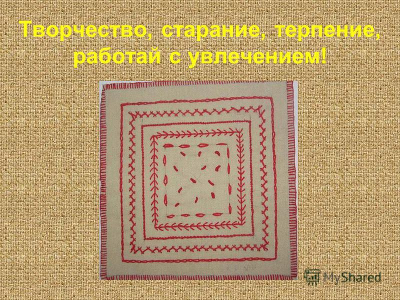 Творчество, старание, терпение, работай с увлечением!