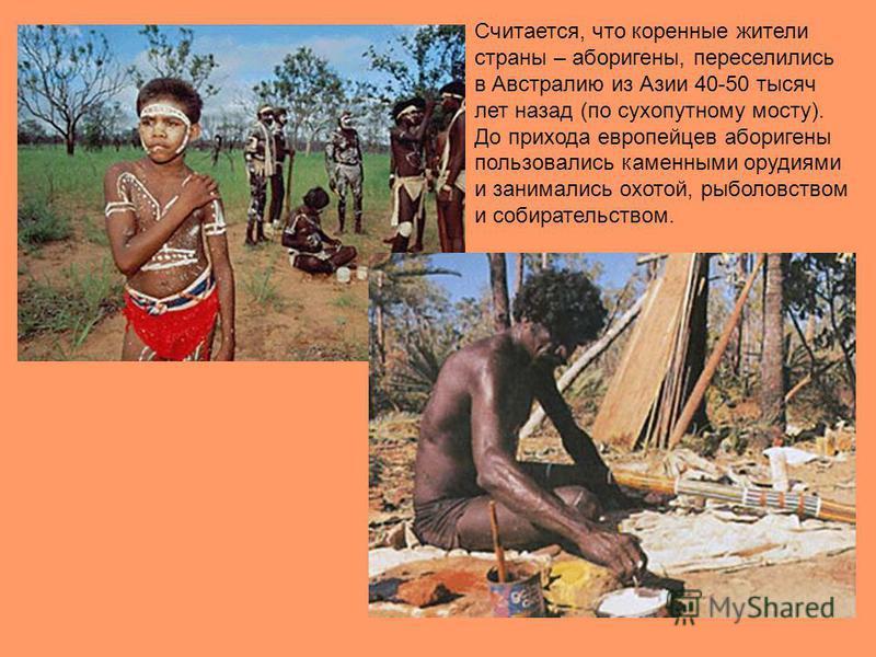 Считается, что коренные жители страны – аборигены, переселились в Австралию из Азии 40-50 тысяч лет назад (по сухопутному мосту). До прихода европейцев аборигены пользовались каменными орудиями и занимались охотой, рыболовством и собирательством.