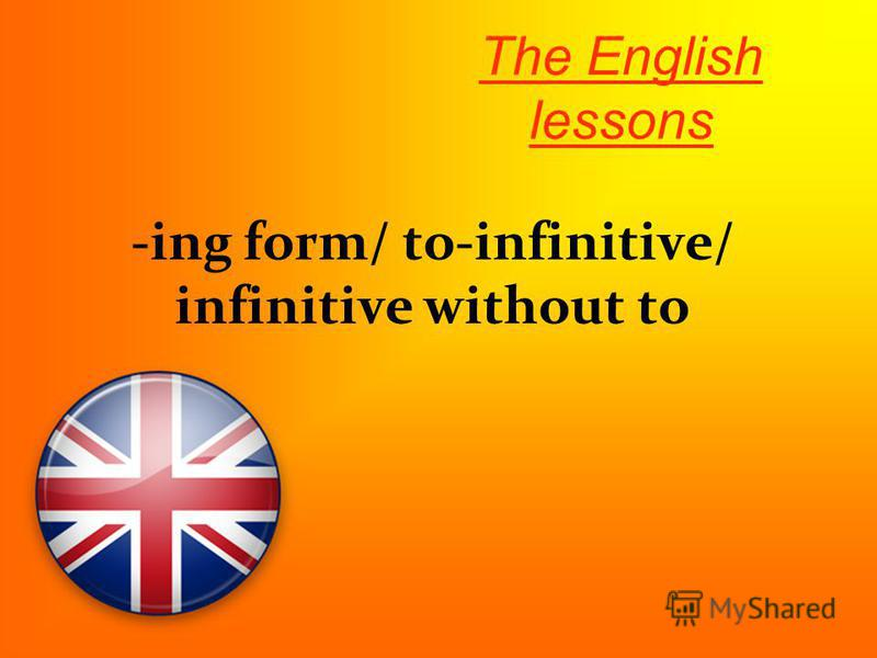 -ing form/ to-infinitive/ infinitive without to The English lessons