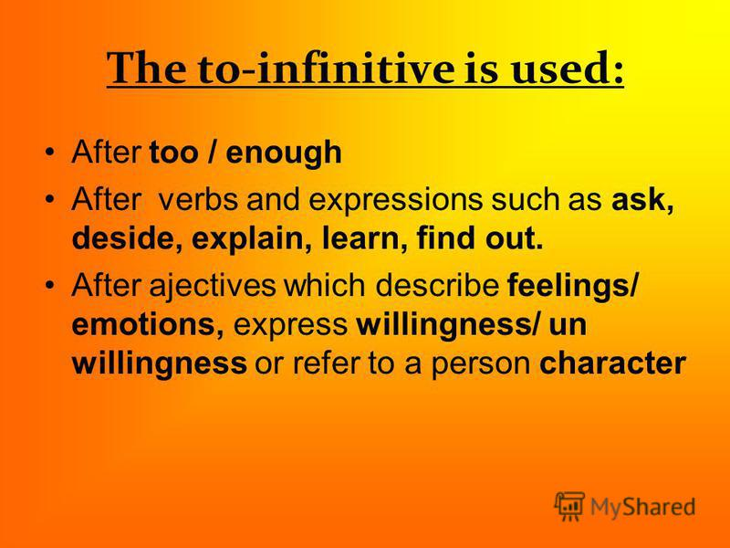The to-infinitive is used: After too / enough After verbs and expressions such as ask, deside, explain, learn, find out. After ajectives which describe feelings/ emotions, express willingness/ un willingness or refer to a person character