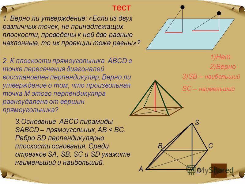 тест 1. Верно ли утверждение: «Если из двух различных точек, не принадлежащих плоскости, проведены к ней две равные наклонные, то их проекции тоже равны»? 2. К плоскости прямоугольника ABCD в точке пересечения диагоналей восстановлен перпендикуляр. В