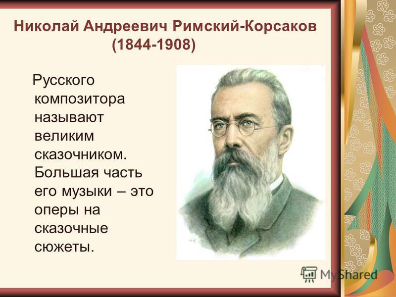 Николай Андреевич Римский-Корсаков (1844-1908) Русского композитора называют великим сказочником. Большая часть его музыки – это оперы на сказочные сюжеты.