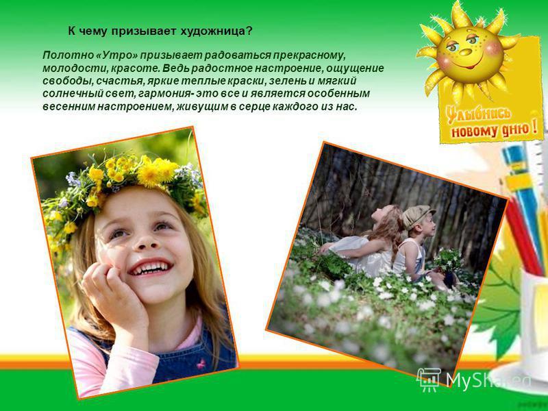 К чему призывает художница? Полотно «Утро» призывает радоваться прекрасному, молодости, красоте. Ведь радостное настроение, ощущение свободы, счастья, яркие теплые краски, зелень и мягкий солнечный свет, гармония- это все и является особенным весенни