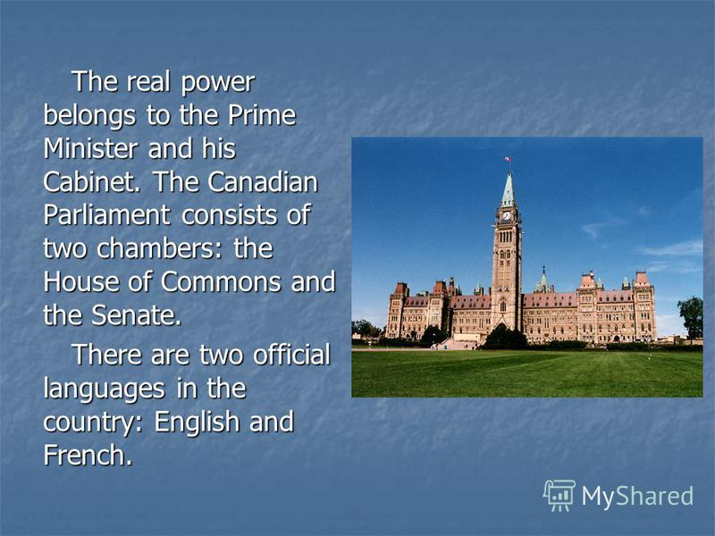 The real power belongs to the Prime Minister and his Cabinet. The Canadian Parliament consists of two chambers: the House of Commons and the Senate. There are two official languages in the country: English and French.