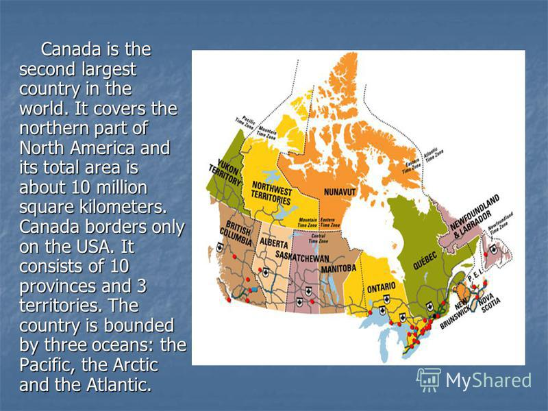 Canada is the second largest country in the world. It covers the northern part of North America and its total area is about 10 million square kilometers. Canada borders only on the USA. It consists of 10 provinces and 3 territories. The country is bo