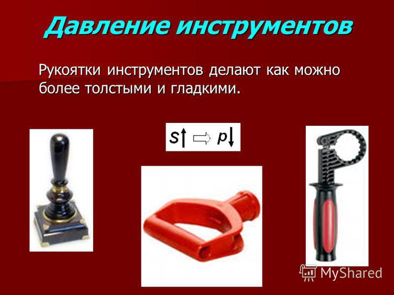 Давление инструментов Рукоятки инструментов делают как можно более толстыми и гладкими. Рукоятки инструментов делают как можно более толстыми и гладкими.