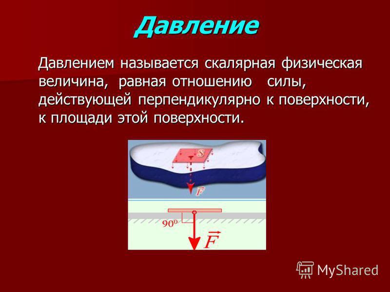 Давление Давлением называется скалярная физическая величина, равная отношению силы, действующей перпендикулярно к поверхности, к площади этой поверхности. Давлением называется скалярная физическая величина, равная отношению силы, действующей перпенди