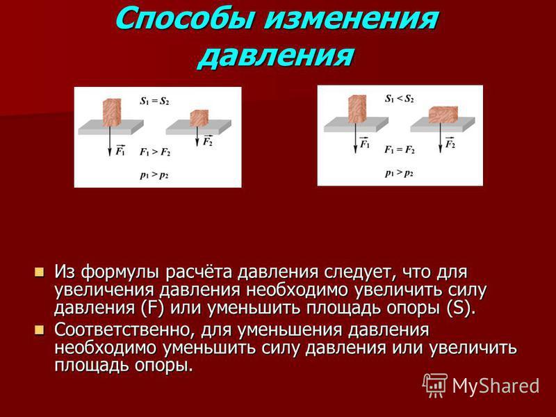 Способы изменения давления Из формулы расчёта давления следует, что для увеличения давления необходимо увеличить силу давления (F) или уменьшить площадь опоры (S). Из формулы расчёта давления следует, что для увеличения давления необходимо увеличить