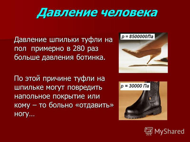 Давление человека Давление шпильки туфли на пол примерно в 280 раз больше давления ботинка. Давление шпильки туфли на пол примерно в 280 раз больше давления ботинка. По этой причине туфли на шпильке могут повредить напольное покрытие или кому – то бо