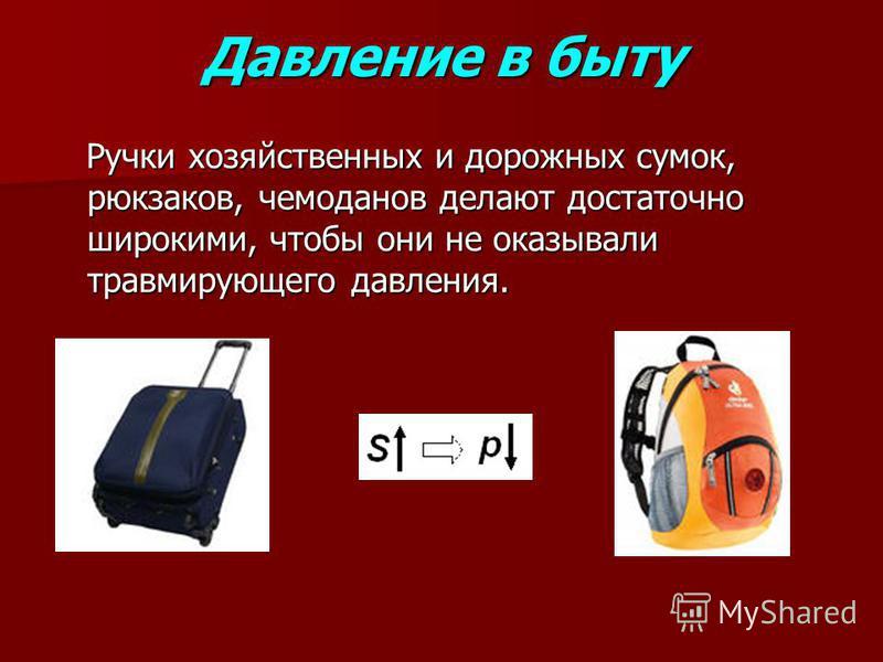 Давление в быту Ручки хозяйственных и дорожных сумок, рюкзаков, чемоданов делают достаточно широкими, чтобы они не оказывали травмирующего давления. Ручки хозяйственных и дорожных сумок, рюкзаков, чемоданов делают достаточно широкими, чтобы они не ок