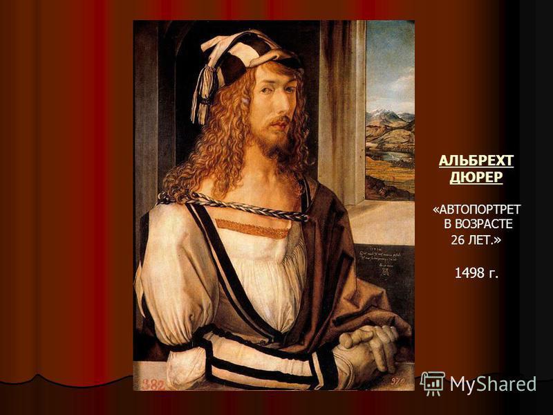 АЛЬБРЕХТ ДЮРЕР «АВТОПОРТРЕТ В ВОЗРАСТЕ 26 ЛЕТ. » 1498 г.
