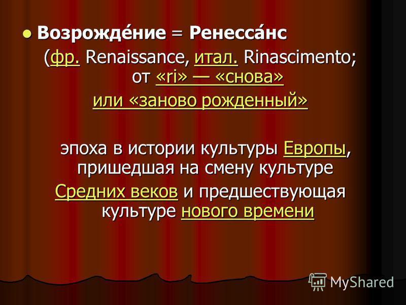 Возрожде́нее = Ренесса́нс Возрожде́нее = Ренесса́нс (фр. Renaissance, итал. Rinascimento; от «ri» «снова» фр.итал.«ri» «снова»фр.итал.«ri» «снова» или «заново рожденный» или «заново рожденный» эпоха в истории культуры Европы, пришедшая на смену культ