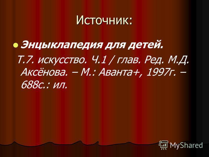 Источник: Энцыклапедия для детей. Т.7. искусство. Ч.1 / глав. Ред. М.Д. Аксёнова. – М.: Аванта+, 1997 г. – 688 с.: ил.